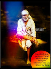 Have faith and patience. Then I will be always with you wherever you are. - Shirdi Sai Baba