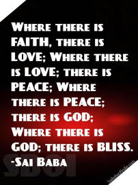Where there is FAITH, there is LOVE; Where there is LOVE; there is PEACE; Where there is PEACE; there is GOD; Where there is GOD; there is BLIS