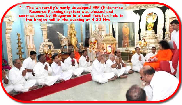 Posted at 01:09:09 Hrs. IST on 23 Dec 2009: On 22 Dec 2009, Tuesday, Sri Sathya Sai University had a special agenda with Bhagawan. The University's newly developed ERP (Enterprise Resource Planning) system was blessed and commissioned by Bhagawan in a small function held in the bhajan hall in the evening at 4:30 Hrs.