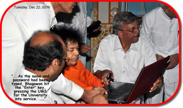 "The schedule for the execution of the various modules of the UMS was also presented to Bhagawan and there was a collective submission and prayer to Bhagawan to officially inaugurate the same. As the name and password had been typed, Bhagawan hit the ""Enter"" key, pressing the UMS for the University into service. The University website that has been revamped was also presented to Bhagawan explaining features in short detail."