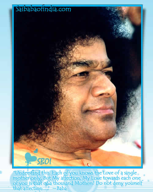"""Understand this: Each of you knows the Love of a single mother only. But My affection, My Love towards each one of you is that of a thousand Mothers! Do not deny yourself that affection...."" - Baba"